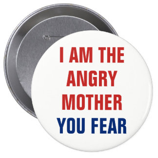 I Am the Angry Mother You Fear 4 Inch Round Button