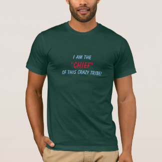 "I Am The, ""Chief"", Of This Crazy Tribe! T-Shirt"