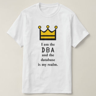 I am the DBA and the database is my realm. T-Shirt