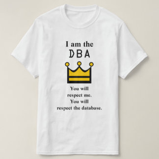 I am the DBA. You will respect me. T-Shirt