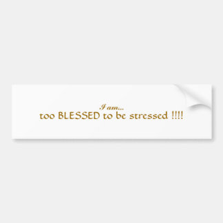I am...      too BLESSED to be stressed !!!! Bumper Sticker