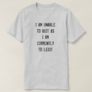 I AM UNABLE TO QUIT AS  I AM  CURRENTLY  TO LEGIT T-Shirt