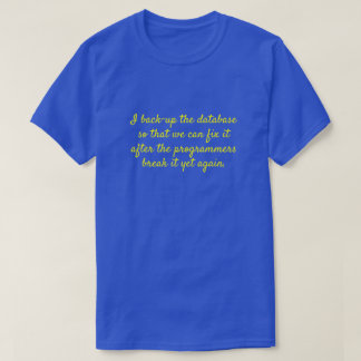"""I back-up the database so that we can fix it ..."" T-Shirt"