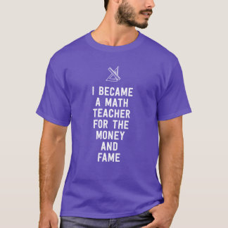 I became a math teacher for the money and fame T-Shirt