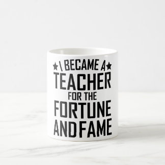 I Became A Teacher For The Fortune And Fame Coffee Mug