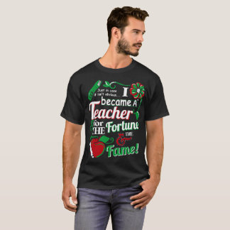 I Became A Teacher For The Fortune And The Fame T-Shirt