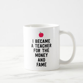 I became a teacher for the money and fame funny coffee mug