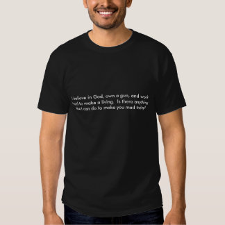 I believe in God, own a gun, and work hard to m... T Shirts