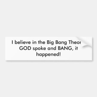 I believe in the Big Bang Theory, GOD spoke and... Bumper Sticker