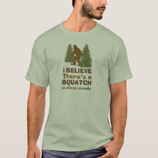I believe there's a SQUATCH in these woods T-Shirt