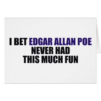 I Bet Edgar Allan Poe Never Had This Much Fun Card