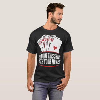 I Bought This Shirt With Your Money Tshirt