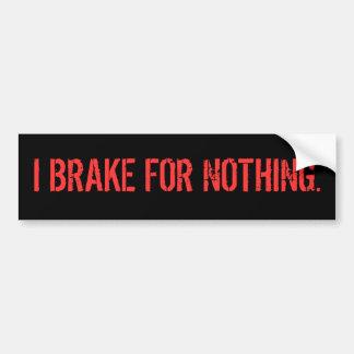 I BRAKE FOR NOTHING. BUMPER STICKER