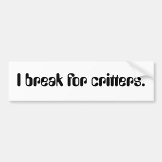 I break for critters. bumper sticker