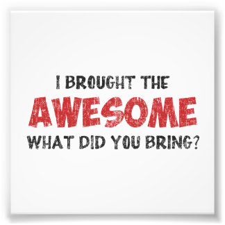 I Brought the Awesome What Did You Bring Photographic Print