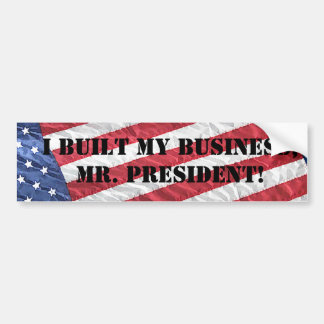 I BUILT MY BUSINESS, MR. PRESIDENT! BUMPER STICKER