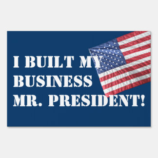 I BUILT MY BUSINESS MR. PRESIDENT!  YARD SIGN