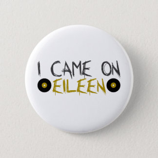I Came on Eileen 2 Inch Round Button