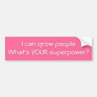 I can grow peopleWhat's YOUR superpower? Bumper Sticker