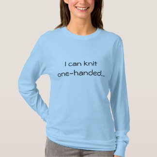 I can knit one-handed... T-Shirt
