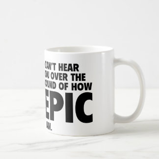 I Can't Hear You Over The Sound Of How Epic I Am Coffee Mug
