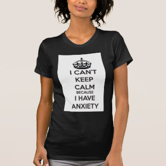 I Can t Keep Calm Because I Have Anxiety T-shirt
