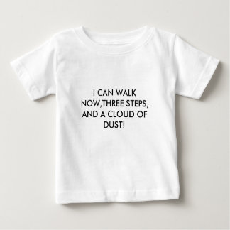 I CAN WALK NOW,THREE STEPS, AND A CLOUD OF DUST! BABY T-Shirt