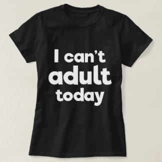I can't adult today - funny excuse slogan T-Shirt