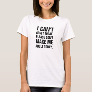 I can't adult today, please don't make me adult to T-Shirt