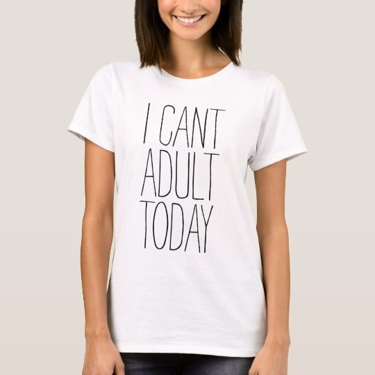 I cant adult today shirt