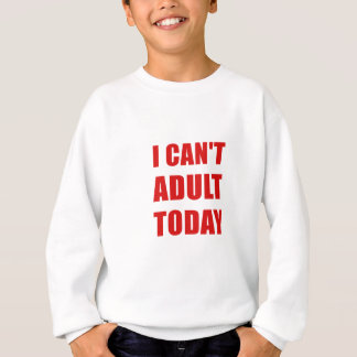I Cant Adult Today Sweatshirt