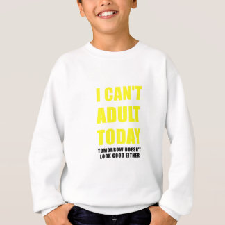 I Cant Adult Today Tomorrow Doesnt Look Good Sweatshirt