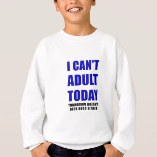 I Cant Adult Today Tomorrow Doesn't Look Good Sweatshirt
