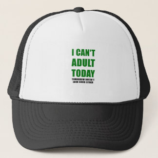 I Cant Adult Today Tomorrow Doesnt Look Good Trucker Hat