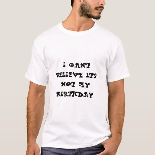 I can't believe it's not my birthday T-Shirt