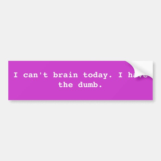 I can't brain today. I have the dumb. Bumper Sticker