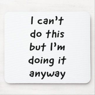 I Can't Do This, but I'm Doing it Anyway Mouse Pad