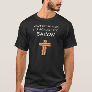 I Can't Eat Religion, It's Against My Bacon T-Shirt