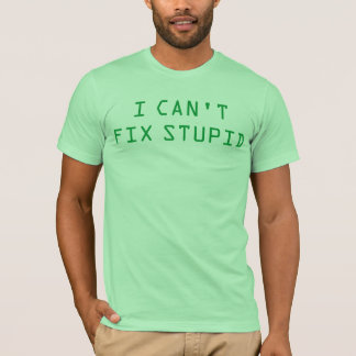 """I Can't Fix Stupid"" t-shirt"