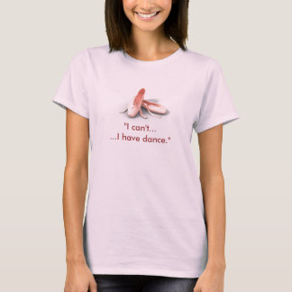 """I can't......I have dance."" T-Shirt"