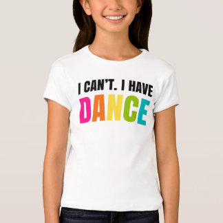I can't.  I have dance. T-Shirt