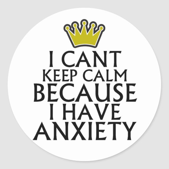 I Cant Keep Calm Because I Have Anxiety Tshirts.pn Classic Round Sticker