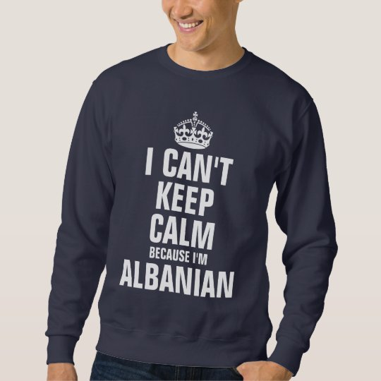 I can't keep calm because I'm Albanian Sweatshirt