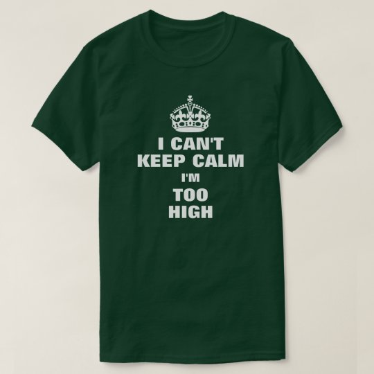 I CAN'T KEEP CALM I'M TOO HIGH T-Shirt