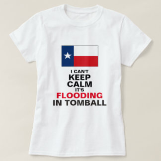 I Can't Keep Calm, It's Flooding in Tomball T-Shirt