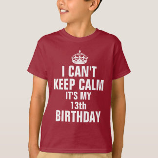 I can't keep calm it's my 13th birthday T-Shirt