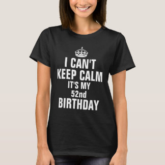 I can't keep calm it's my 52nd birthday T-Shirt
