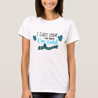 I can't leave the house, I'm cold T-Shirt