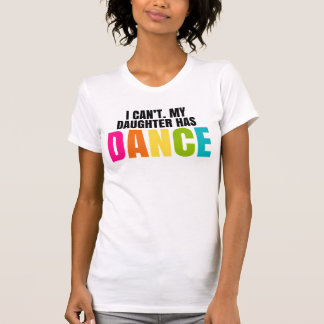 I Can't.  My Daughter Has Dance. Shirt