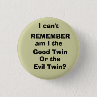 I can't, REMEMBER, am I the , Good Twin, Or the... 1 Inch Round Button